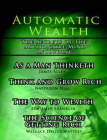 Automatic Wealth I: The Secrets Of The Millionaire Mind-including: As A Man Thinketh  The Science Of