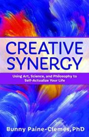 Creative Synergy: Using Art  Science  And Philosophy To Self-actualize Your Life