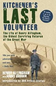 Kitcheners Last Volunteer: The Life Of Henry Allingham  The Oldest Surviving Veteran Of The Great W