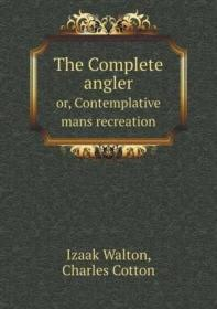 The Complete Angler Or  Contemplative Mans Recreation