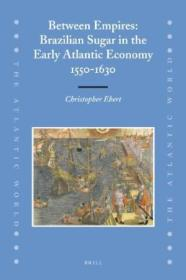 Between Empires: Brazilian Sugar In The Early Atlantic Economy  1550-1630 (the Atlantic World)