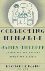 Collecting Himself: James Thurber On Writing And Writers  Humor  And Himself