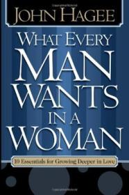 What Every Man Wants In A Woman  What Every Woman Wants In A Man: 10 Essentials For Growing Deeper I