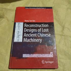 Reconstruction Designs of Lost Ancient Chinese Machinery (History of Mechanism and Machine Science, Band 3)中国古代失传机械的重建设计(机械科学史,第3卷)