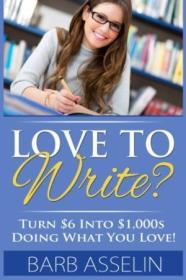Love To Write?: Turn $6 Into $1000s Doing What You Love!