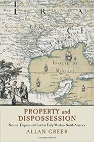Property and Dispossession: Natives, Empires and Land in Early Modern North America 1316613690
