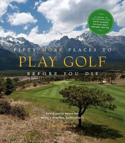 Fifty More Places to Play Golf Before You Die: Golf Experts Share the Worlds Greatest Destinations