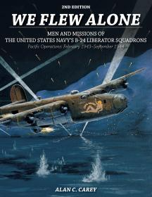 We Flew Alone: Men and Missions of the United States Navys B-24 Liberator Squadrons Pacific Operations: February 1943–September 1944