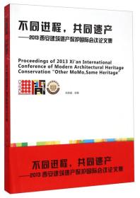 不同进程共同遗产:2013西安建筑遗产保护国际会议论文集 [Proceedings of 2013 Xi'an International Conference of Modern Architectural Heritage Conservation Other MoMo,Same Heritage]