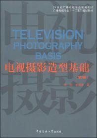 """电视摄影造型基础(第2版)/21世纪广播电视专业实用教材·广播电视专业""""十二五""""规划教材"""