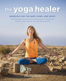The Yoga Healer: Remedies for the body, mind, and spirit, from easing back pain and headaches to managing anxiety and finding joy and peace within