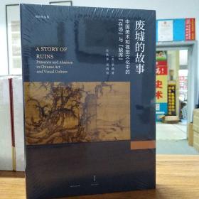"""废墟的故事 : 中国美术和视觉文化中的""""在场""""与""""缺席"""""""