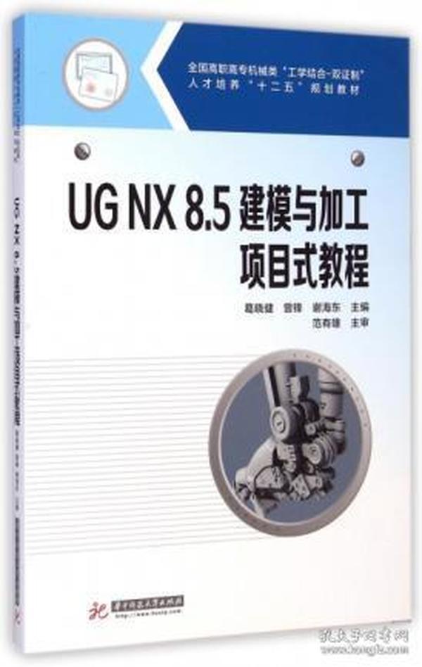 """UG NX8.5建模与加工项目式教程/全国高职高专机械类""""工学结合-双证制""""人才培养""""十二五""""规划教材"""