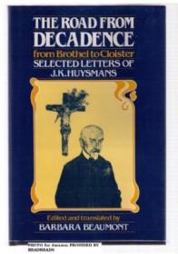 The Road From Decadence: From Brothel To Cloister : Selected Letters Of J.k. Huysmans