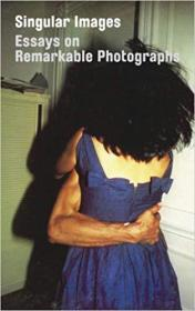 Singular Images: Essays on Remarkable Photographs