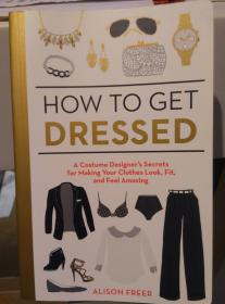 How To Get Dressed: A Costume Designers Secrets For Making Your Clothes Look Fit And Feel Amazing