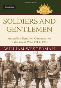 Soldiers and Gentlemen: Australian Battalion Commanders in the Great War, 1914–1918