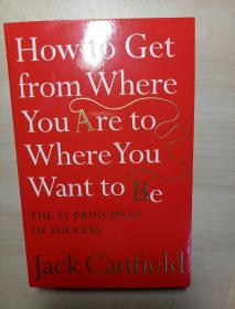 How to Get from Where You Are to Where You Want to Be: The 25 Principles of Success. Jack Canfield