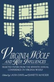 Virginia Woolf And Her Influences: Selected Papers From The Seventh Annual Conference On Virginia Wo