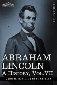 Abraham Lincoln: A History  Vol.vii (in 10 Volumes)