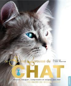 Le grand Larousse du chat : Choisir, éduquer, comprendre et soigner son chat. 130 races du monde entier
