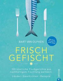 Frisch gefischt: 100 köstliche Fischgerichte aus nachhaltigem Fischfang weltweit. Länder. Geschichten. Rezepte