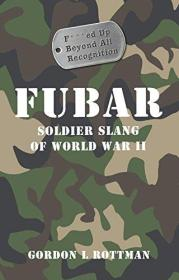 FUBAR F***ed Up Beyond All Recognition: Soldier Slang of World War II