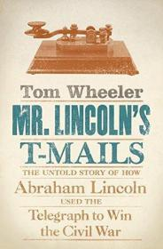 Mr. Lincoln's T-Mails: The Untold Story of How Abraham Lincoln Used the Telegraph to Win the Civi...