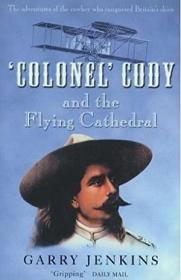 Colonel Cody and the Flying Cathedral: The Adventures of the Cowboy Who Conquered Britain's Skies