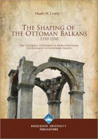 The Shaping Of The Ottoman Balkans, 1350-1550. The Conquest, Settlement & Infrastructural Develop...