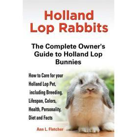 Holland Lop Rabbits The Complete Owner's Guide to Holland Lop Bunnies How to Care for your Holland L【中图POD】