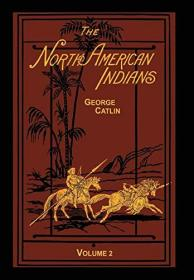 The North American Indians Volume 2 of 2: Being Letters and Notes on Their Manners Customs and Conditions