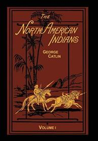 The North American Indians Volume 1 of 2: Being Letters and Notes on Their Manners Customs and Conditions