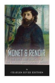 Monet & Renoir: The Lives and Legacies of the Famous Impressionist Artists