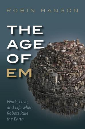The Age of Em:Work, Love and Life when Robots Rule the Earth