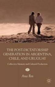 阿根廷、智利与乌拉圭的后独裁时代:集体记忆与文化生产  The Post-Dictatorship Generation in Argentina, Chile, and Uruguay: Collective Memory and Cultural Production