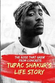 The Rose That Grew From Concrete.: Tupac Shakur's Life Story