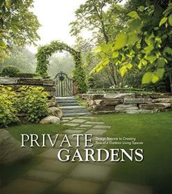 Private Gardens :Design Secrets to Creating Beautiful Outdoor Living Spaces