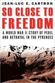 So Close to Freedom: A World War II Story of Peril and Betrayal in the Pyrenees