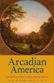 Arcadian America: The Death and Life of an Environmental Tradition (New Directions in Narrative H...
