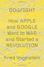 Dogfight:How Apple and Google Went to War and Started a Revolution