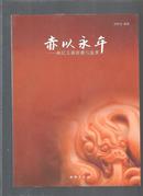 【★ 稀缺版本★】赤以永年---南红玉器收藏与鉴赏 /(首部系统完整研究中国南红艺术的专著)