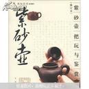 把玩艺术系列图书:紫砂壶把玩与鉴赏(修订本)