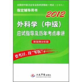 2012全国初中级卫生专业技术资格统一考试(含部队)指定辅导用书:外科学(中级)应试指导及历年考点串讲
