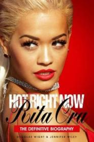 Hot Right Now: The Definitive Biography Of Rita Ora