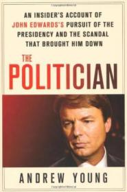 The Politician: An Insiders Account Of John Edwardss Pursuit Of The Presidency And The Scandal Tha