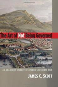 The Art Of Not Being Governed: An Anarchist History Of Upland Southeast Asia (yale Agrarian Studies