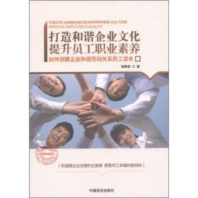 打造和谐企业文化提升员工职业素养:如何创建企业和谐劳动关系员工读本