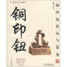把玩艺术系列图书[修订本]:铜印钮 铜印钮把玩与鉴赏