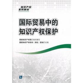 国际贸易中的知识产权保护国家知识产权局 组织编写,国家知识产权培训(湖北)基知识产权出版社9787513024525